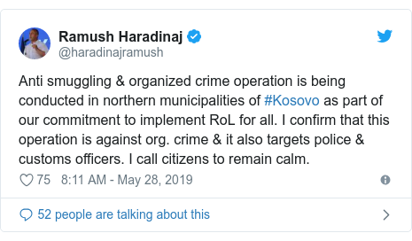 Twitter post by @haradinajramush: Anti smuggling & organized crime operation is being conducted in northern municipalities of #Kosovo as part of our commitment to implement RoL for all. I confirm that this operation is against org. crime & it also targets police & customs officers. I call citizens to remain calm.