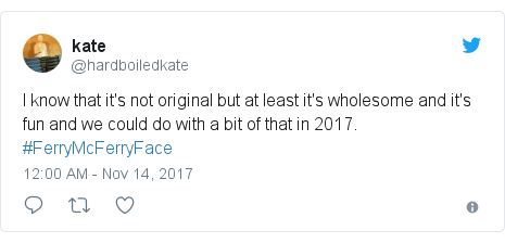 Twitter post by @hardboiledkate: I know that it's not original but at least it's wholesome and it's fun and we could do with a bit of that in 2017.  #FerryMcFerryFace