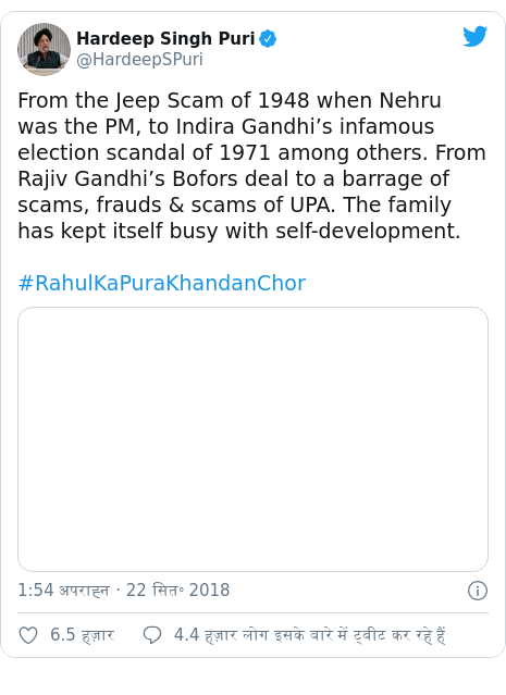 ट्विटर पोस्ट @HardeepSPuri: From the Jeep Scam of 1948 when Nehru was the PM, to Indira Gandhi's infamous election scandal of 1971 among others. From Rajiv Gandhi's Bofors deal to a barrage of scams, frauds & scams of UPA. The family has kept itself busy with self-development. #RahulKaPuraKhandanChor