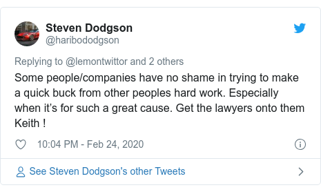 Twitter post by @haribododgson: Some people/companies have no shame in trying to make a quick buck from other peoples hard work. Especially when it's for such a great cause. Get the lawyers onto them Keith !