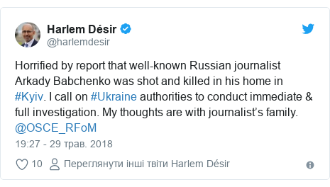 Twitter допис, автор: @harlemdesir: Horrified by report that well-known Russian journalist Arkady Babchenko was shot and killed in his home in #Kyiv. I call on #Ukraine authorities to conduct immediate & full investigation. My thoughts are with journalist's family. @OSCE_RFoM
