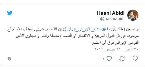 تويتر رسالة بعث بها @hasniabidi: واهم من يعتقد بأن ما #يحدث_الان_في_ايران إيران انتصار عربي. أسباب الاحتجاج موجودة في كل الدول العربية و الانفجار او التصدع مسألة وقت. و سيكون الأمن القومي الإيراني فوق أي اعتبار.