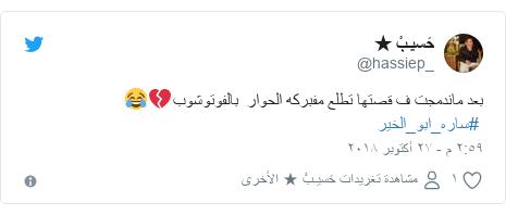 تويتر رسالة بعث بها @hassiep_: بعد ماندمجت ف قصتها تطلع مفبركه الحوار  بالفوتوشوب💔😂 #ساره_ابو_الخير