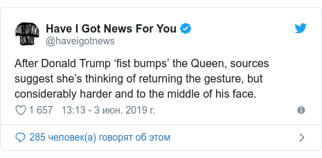 Twitter пост, автор: @haveigotnews: After Donald Trump 'fist bumps' the Queen, sources suggest she's thinking of returning the gesture, but considerably harder and to the middle of his face.