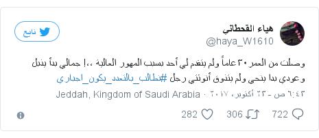 تويتر رسالة بعث بها @haya_W1610: وصلت من العمر٣٠عاماً ولم يتقدم لي أحد بسبب المهور العالية ،،! جمالي بدأ يذبل وعودي بدا ينحي ولم يتذوق أنوثتي رجل  #نطالب_بالتعدد_يكون_اجباري
