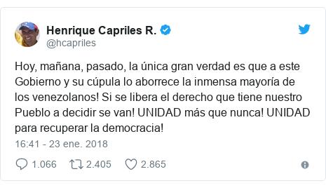 Publicación de Twitter por @hcapriles: Hoy, mañana, pasado, la única gran verdad es que a este Gobierno y su cúpula lo aborrece la inmensa mayoría de los venezolanos! Si se libera el derecho que tiene nuestro Pueblo a decidir se van! UNIDAD más que nunca! UNIDAD para recuperar la democracia!