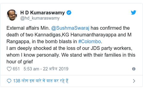 ट्विटर पोस्ट @hd_kumaraswamy: External affairs Min. @SushmaSwaraj has confirmed the death of two Kannadigas,KG Hanumantharayappa and M Rangappa, in the bomb blasts in #Colombo. I am deeply shocked at the loss of our JDS party workers, whom I know personally. We stand with their families in this hour of grief