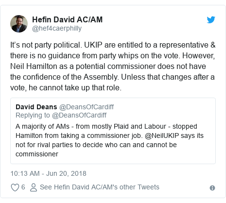 Twitter post by @hef4caerphilly: It's not party political. UKIP are entitled to a representative & there is no guidance from party whips on the vote. However, Neil Hamilton as a potential commissioner does not have the confidence of the Assembly. Unless that changes after a vote, he cannot take up that role.