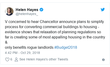 Twitter post by @helenhayes_: V concerned to hear Chancellor announce plans to simplify process for converting commercial buildings to housing - evidence shows that relaxation of planning regulations so far is creating some of most appalling housing in the country &only benefits rogue landlords #Budget2018