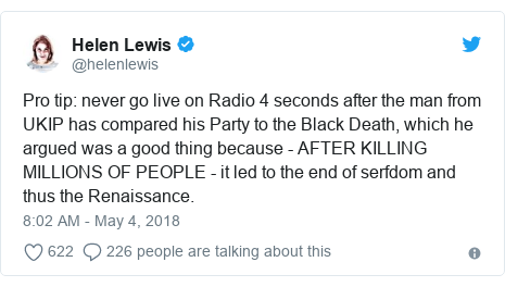 Twitter post by @helenlewis: Pro tip  never go live on Radio 4 seconds after the man from UKIP has compared his Party to the Black Death, which he argued was a good thing because - AFTER KILLING MILLIONS OF PEOPLE - it led to the end of serfdom and thus the Renaissance.