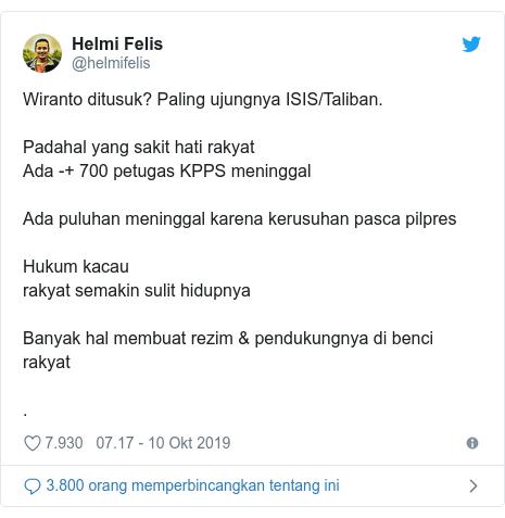 Twitter pesan oleh @helmifelis: Wiranto ditusuk? Paling ujungnya ISIS/Taliban.Padahal yang sakit hati rakyatAda -+ 700 petugas KPPS meninggalAda puluhan meninggal karena kerusuhan pasca pilpresHukum kacaurakyat semakin sulit hidupnyaBanyak hal membuat rezim & pendukungnya di benci rakyat.