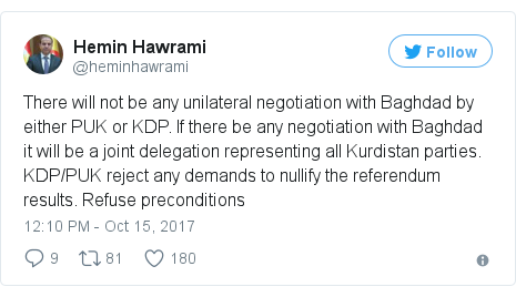 Twitter post by @heminhawrami: There will not be any unilateral negotiation with Baghdad by either PUK or KDP. If there be any negotiation with Baghdad it will be a joint delegation representing all Kurdistan parties. KDP/PUK reject any demands to nullify the referendum results. Refuse preconditions
