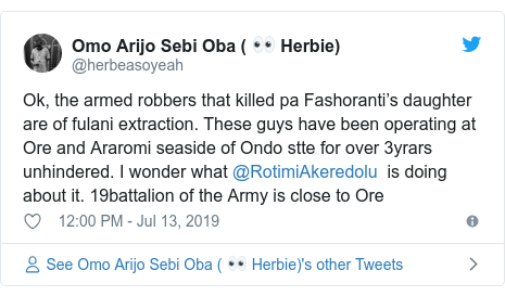 Twitter wallafa daga @herbeasoyeah: Ok, the armed robbers that killed pa Fashoranti's daughter are of fulani extraction. These guys have been operating at Ore and Araromi seaside of Ondo stte for over 3yrars unhindered. I wonder what @RotimiAkeredolu  is doing about it. 19battalion of the Army is close to Ore
