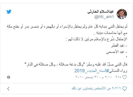 """تويتر رسالة بعث بها @hfc_am1: لم يحتفل النبي ببداية كل عام ولم يحتفل بالإسراء أو بالهجرة أو بنصر بدر أو بفتح مكة مع أنها مناسبات دينية ..الإحتفال شُرع بالإسلام مرتين لا ثالث لهم  - عيد الفطر- عيد الأضحى'قال النبي صلّ الله عليه وسلم """"وكل بدعة ضلالة ، وكل ضلالة في النار"""" رواهالنسائي#السنه_الجديده_2019"""