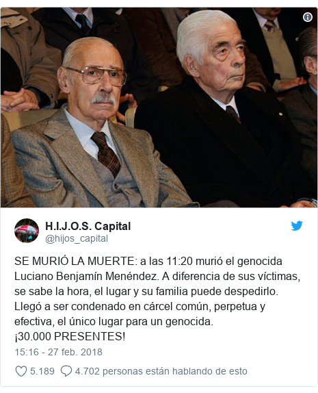 Publicación de Twitter por @hijos_capital: SE MURIÓ LA MUERTE  a las 11 20 murió el genocida Luciano Benjamín Menéndez. A diferencia de sus víctimas, se sabe la hora, el lugar y su familia puede despedirlo. Llegó a ser condenado en cárcel común, perpetua y efectiva, el único lugar para un genocida.  ¡30.000 PRESENTES!