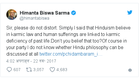 ट्विटर पोस्ट @himantabiswa: Sir, please do not distort. Simply I said that Hinduism believe in karmic law and human sufferings are linked to  karmic deficiency of past life.Don't you belief that too?Of course in your party I do not know whether    Hindu philosophy can be discussed at all
