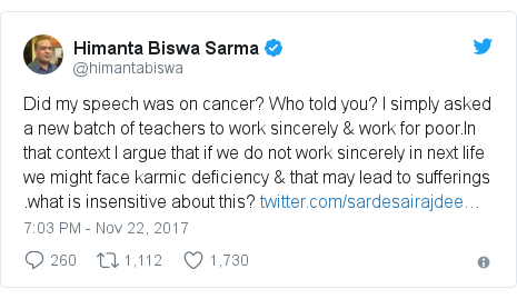 Twitter post by @himantabiswa: Did my speech was on cancer? Who told you? I simply asked a new batch of teachers to work sincerely & work for poor.In that context I argue that if we do not work sincerely in next life we might face karmic deficiency & that may lead to sufferings .what is insensitive about this?