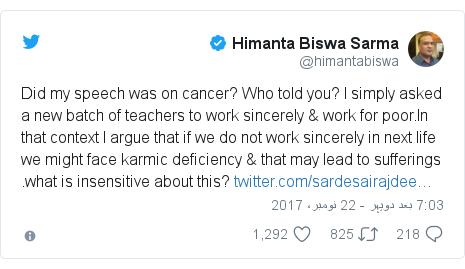 ٹوئٹر پوسٹس @himantabiswa کے حساب سے: Did my speech was on cancer? Who told you? I simply asked a new batch of teachers to work sincerely & work for poor.In that context I argue that if we do not work sincerely in next life we might face karmic deficiency & that may lead to sufferings .what is insensitive about this?