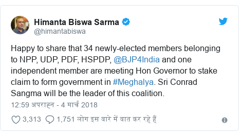 ट्विटर पोस्ट @himantabiswa: Happy to share that 34 newly-elected members belonging to NPP, UDP, PDF, HSPDP, @BJP4India and one independent member are meeting Hon Governor to stake claim to form government in #Meghalya. Sri Conrad Sangma will be the leader of this coalition.