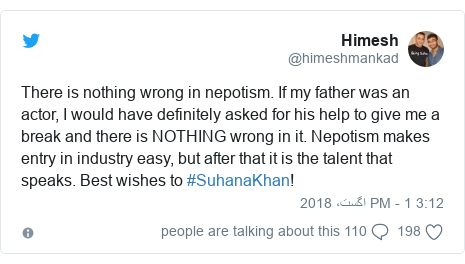 ٹوئٹر پوسٹس @himeshmankad کے حساب سے: There is nothing wrong in nepotism. If my father was an actor, I would have definitely asked for his help to give me a break and there is NOTHING wrong in it. Nepotism makes entry in industry easy, but after that it is the talent that speaks. Best wishes to #SuhanaKhan!