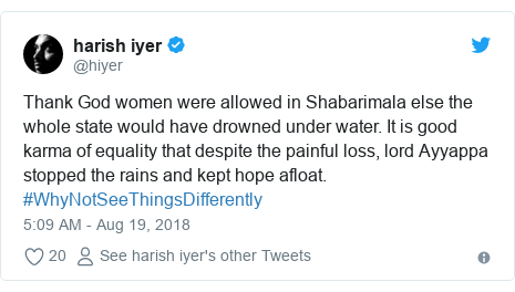 Twitter post by @hiyer: Thank God women were allowed in Shabarimala else the whole state would have drowned under water. It is good karma of equality that despite the painful loss, lord Ayyappa stopped the rains and kept hope afloat. #WhyNotSeeThingsDifferently