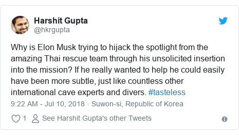 Twitter post by @hkrgupta: Why is Elon Musk trying to hijack the spotlight from the amazing Thai rescue team through his unsolicited insertion into the mission? If he really wanted to help he could easily have been more subtle, just like countless other international cave experts and divers. #tasteless