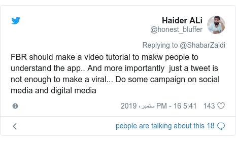 ٹوئٹر پوسٹس @honest_bluffer کے حساب سے: FBR should make a video tutorial to makw people to understand the app.. And more importantly  just a tweet is not enough to make a viral... Do some campaign on social media and digital media