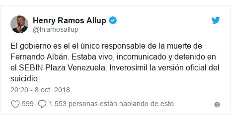 Publicación de Twitter por @hramosallup: El gobierno es el el único responsable de la muerte de Fernando Albán. Estaba vivo, incomunicado y detenido en el SEBIN Plaza Venezuela. Inverosímil la versión oficial del suicidio.
