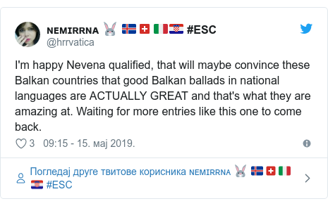 Twitter post by @hrrvatica: I'm happy Nevena qualified, that will maybe convince these Balkan countries that good Balkan ballads in national languages are ACTUALLY GREAT and that's what they are amazing at. Waiting for more entries like this one to come back.