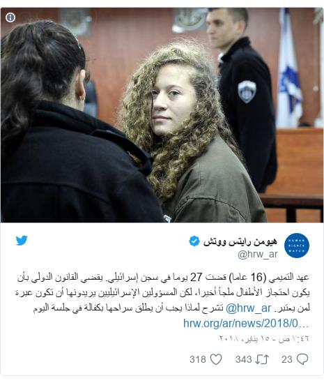 تويتر رسالة بعث بها @hrw_ar: عهد التميمي (16 عاما) قضت 27 يوما في سجن إسرائيلي. يقضي القانون الدولي بأن يكون احتجاز الأطفال ملجأ أخيرا، لكن المسؤولين الإسرائيليين يريدونها أن تكون عبرة لمن يعتبر. @hrw_ar تشرح لماذا يجب أن يطلق سراحها بكفالة في جلسة اليوم