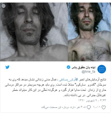 """پست توییتر از @hrw_fa: نتایج آزمایشهای اخیر #آرش_صادقی ، فعال مدنی زندانی نشان میدهد که وی به سرطان """"کندرو  سارکوم"""" مبتلا شده است. وی باید هرچه سریعتر در مراکز درمانی خارج از زندان  تحت مداوا قرار گیرد و هرگونه تعللی در این کار میتواند خطر غیرقابل جبرانی  در پی داشته باشد."""