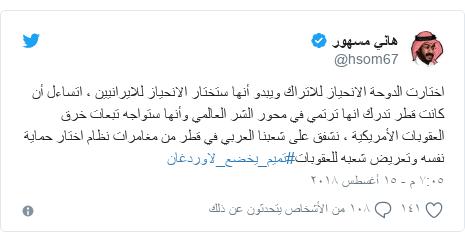 تويتر رسالة بعث بها @hsom67: اختارت الدوحة الانحياز للاتراك ويبدو أنها ستختار الانحياز للايرانيين ، اتساءل أن كانت قطر تدرك انها ترتمي في محور الشر العالمي وأنها ستواجه تبعات خرق العقوبات الأمريكية ، نشفق على شعبنا العربي في قطر من مغامرات نظام اختار حماية نفسه وتعريض شعبه للعقوبات#تميم_يخضع_لاوردغان