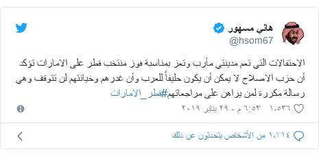 تويتر رسالة بعث بها @hsom67: الاحتفالات التي تعم مدينتي مأرب وتعز بمناسبة فوز منتخب قطر على الامارات تؤكد أن حزب الاصلاح لا يمكن أن يكون حليفاً للعرب وأن غدرهم وخيانتهم لن تتوقف وهي رسالة مكررة لمن يراهن على مراجعاتهم#قطر_الامارات