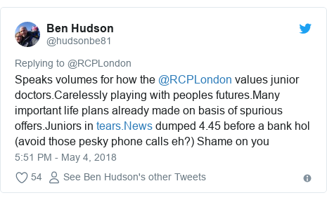 Twitter post by @hudsonbe81: Speaks volumes for how the @RCPLondon values junior doctors.Carelessly playing with peoples futures.Many important life plans already made on basis of spurious offers.Juniors in  dumped 4.45 before a bank hol (avoid those pesky phone calls eh?) Shame on you