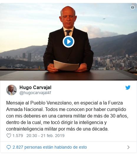 Publicación de Twitter por @hugocarvajal4f: Mensaje al Pueblo Venezolano, en especial a la Fuerza Armada Nacional. Todos me conocen por haber cumplido con mis deberes en una carrera militar de más de 30 años, dentro de la cual, me tocó dirigir la inteligencia y contrainteligencia militar por más de una década.