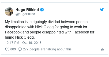 Twitter post by @hugorifkind: My timeline is intriguingly divided between people disappointed with Nick Clegg for going to work for Facebook and people disappointed with Facebook for hiring Nick Clegg.