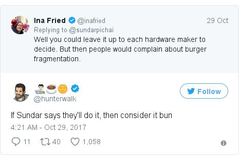 Twitter post by @hunterwalk: If Sundar says they'll do it, then consider it bun