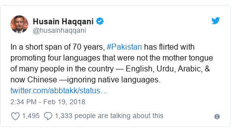 Twitter post by @husainhaqqani: In a short span of 70 years, #Pakistan has flirted with promoting four languages that were not the mother tongue of many people in the country — English, Urdu, Arabic, & now Chinese —ignoring native languages.