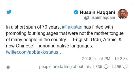 ٹوئٹر پوسٹس @husainhaqqani کے حساب سے: In a short span of 70 years, #Pakistan has flirted with promoting four languages that were not the mother tongue of many people in the country — English, Urdu, Arabic, & now Chinese —ignoring native languages.
