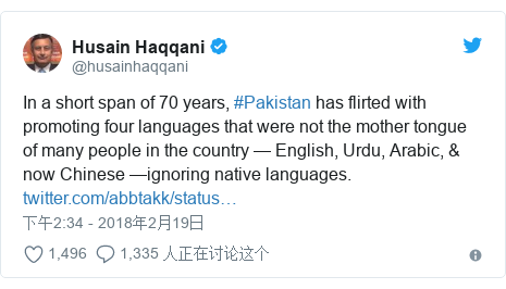 Twitter 用户名 @husainhaqqani: In a short span of 70 years, #Pakistan has flirted with promoting four languages that were not the mother tongue of many people in the country — English, Urdu, Arabic, & now Chinese —ignoring native languages.