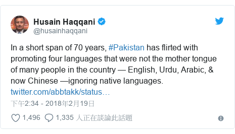 Twitter 用戶名 @husainhaqqani: In a short span of 70 years, #Pakistan has flirted with promoting four languages that were not the mother tongue of many people in the country — English, Urdu, Arabic, & now Chinese —ignoring native languages.