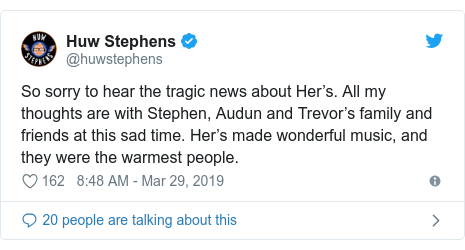 Twitter post by @huwstephens: So sorry to hear the tragic news about Her's. All my thoughts are with Stephen, Audun and Trevor's family and friends at this sad time. Her's made wonderful music, and they were the warmest people.