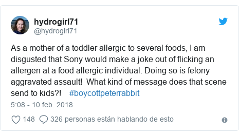 Publicación de Twitter por @hydrogirl71: As a mother of a toddler allergic to several foods, I am disgusted that Sony would make a joke out of flicking an allergen at a food allergic individual. Doing so is felony aggravated assault!  What kind of message does that scene send to kids?!    #boycottpeterrabbit
