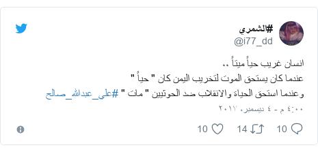 """تويتر رسالة بعث بها @i77_dd: انسان غريب حياً ميتاً ،، عندما كان يستحق الموت لتخريب اليمن كان """" حياً  """" وعندما استحق الحياة والانقلاب ضد الحوثيين """" مات """"  #علي_عبدالله_صالح"""