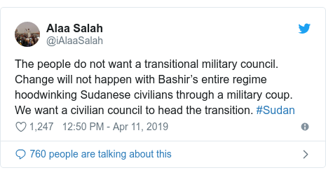 Twitter post by @iAlaaSalah: The people do not want a transitional military council. Change will not happen with Bashir's entire regime hoodwinking Sudanese civilians through a military coup. We want a civilian council to head the transition. #Sudan