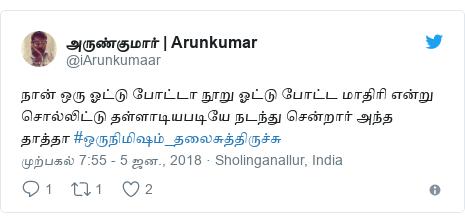 டுவிட்டர் இவரது பதிவு @iArunkumaar: நான் ஒரு ஓட்டு போட்டா நூறு ஓட்டு போட்ட மாதிரி என்று சொல்லிட்டு தள்ளாடியபடியே நடந்து சென்றார் அந்த தாத்தா #ஒருநிமிஷம்_தலைசுத்திருச்சு