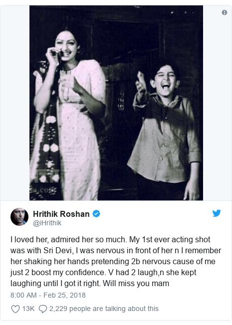 د @iHrithik په مټ ټویټر  تبصره : I loved her, admired her so much. My 1st ever acting shot was with Sri Devi, I was nervous in front of her n I remember her shaking her hands pretending 2b nervous cause of me just 2 boost my confidence. V had 2 laugh,n she kept laughing until I got it right. Will miss you mam