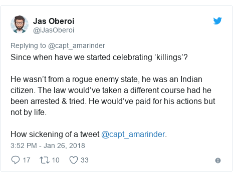 Twitter post by @iJasOberoi: Since when have we started celebrating 'killings'?He wasn't from a rogue enemy state, he was an Indian citizen. The law would've taken a different course had he been arrested & tried. He would've paid for his actions but not by life.How sickening of a tweet @capt_amarinder.