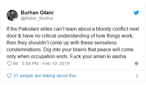 Twitter post by @iKatar_Koshur: If the Pakistani elites can't learn about a bloody conflict next door & have no critical understanding of how things work, then they shouldn't come up with these senseless condemnations. Dig into your brains that peace will come only when occupation ends. Fuck your aman ki aasha.