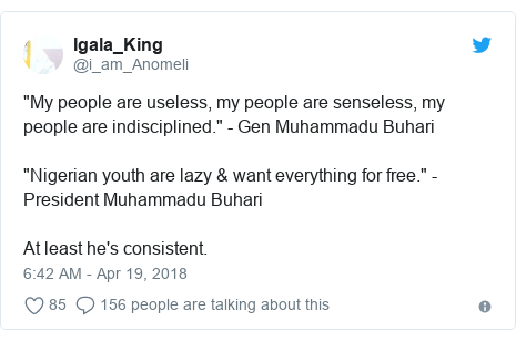 """Twitter post by @i_am_Anomeli: """"My people are useless, my people are senseless, my people are indisciplined."""" - Gen Muhammadu Buhari""""Nigerian youth are lazy & want everything for free."""" - President Muhammadu Buhari At least he's consistent."""